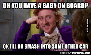 Whenever I see someone with one of those bumper stickersomg-humor.tumblr.com: OH YOU HAVE A BABY ON BOARD?  OK I'LL GO SMASH INTO SOME OTHER CAR  CHECK OUT MEMEPIX.COM  MEMEPIX.COM Whenever I see someone with one of those bumper stickersomg-humor.tumblr.com