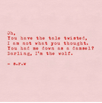 Wolf, Thought, and Twisted: oh,  You have the tale twisted,  I am not what you thought.  You had me down as a da m sel?  Darling, I'm the wolf.