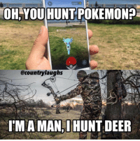 Looks like everyone has to start hunting now.: OH YOU  HUNT POKEMON?  @countrylaughs  IM A MAN HUNT DEER Looks like everyone has to start hunting now.
