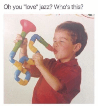 "oh you: Oh you ""love"" jazz? Who's this?"