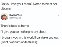 """😂😂 """"went platinum no features"""": Oh you love your mom? Name three of her  albums  Big Uzi Vert  @BlvckGrip  There's food at home  I'll give you something to cry about  Ibrought you in this world I can take you out  (went platinum no features) 😂😂 """"went platinum no features"""""""