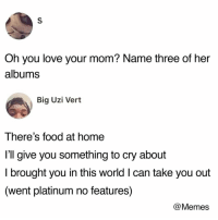 Food, Love, and Memes: Oh you love your mom? Name three of her  albums  Big Uzi Vert  There's food at home  l'll give you something to cry about  I brought you in this world I can take you out  (went platinum no features)  @Memes What's your moms greatest hits? @memes