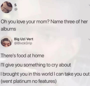 oh you: Oh you love your mom? Name three of her  albums  Big Uzi Vert  @BlvckGrip  There's food at home  Il give you something to cry about  I brought you in this world I can take you out  (went platinum no features)  S