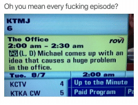 @drgrayfang is a savage: Oh you mean every fucking episode?  KTMJ  6  The 0ffice  2:00 am 2:30  rovi  2. D) Michaed comes up with an  (L' D) Michael comes up with an  idea that causes a huge problem  in the office  Tue. 8/7  KCTV  2:00 am  Up to the Minute  Paid Program P  4 @drgrayfang is a savage