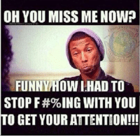 miss me: OH YOU MISS ME NOW?  FUNNY HOW IHAD TO  STOP F#%ING WITH YOU  TO GET YOUR ATTENTION!!!