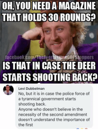 Deer, Facebook, and Memes: OH, YOU NEED A MAGAZINE  THAT HOLDS 30 ROUNDS?  facebook.com/Theier asineGoPStoppers  IS THAT IN CASE THE DEER  STARTS SHOOTING BACKA  Levi Dubbelman  No, but it is in case the police force of  a tyrannical government starts  shooting back.  Anyone who doesn't believe in the  necessity of the second amendment  doesn't understand the importance of  the first (GC)