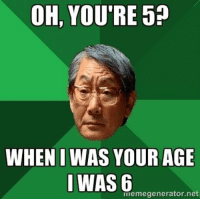 .: OH, YOU RE5?  WHENIWAS YOUR AGE  WAS meme generator ne .