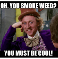 oh you: OH, yOU SMOKE WEED?  YOU MUST BE COOL!