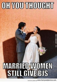 Funny, Memes, and Women: OH YOU THOUGHT  MARRIED WOMEN  STILL GIVE BIS  more funny photos。www.funnywallphotos.com 15 Funny Adult Humor Memes To Get You Through Tough Times #sayingimages #funnymemes #adulthumormemes
