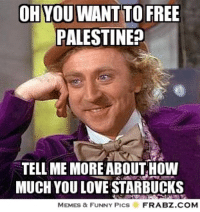 tell me more: OH YOU WANT TO FREE  PALESTINE?  TELL ME MORE ABOUT HOW  MUCH YOU LOVE STARBUCKS  MEMES & FUNNY PICS  FRABZ.COM