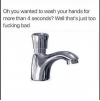 Bad, Fucking, and Funny: Oh you wanted to wash your hands for  more than 4 seconds? Well that's just too  fucking bad 😑