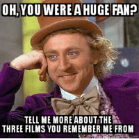 If the meme fits...: OH, YOU WERE A HUGE FAN?  ANP  TELL ME MORE ABOUT THE  THREE FILMS YOU REMEMBER ME FROM If the meme fits...