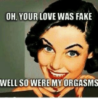 fake: OH, YOUR LOVE WAS FAKE  WELL SO WERE MY ORGASMS
