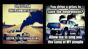Drive, Prius, and Song: OH,YOURAN  ENVIRONMENTALIST?  You drive a prius to  save the enviroment?  Allow me to sing you  the Song of MY neople  LISTEN-TO THE SOUNDOF MY  PEOPLE Trucks