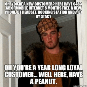 Basicly every mobile phone company: OH! YOURE A NEW CUSTOMER? HERE HAVE 6453  GBOFMOBILE INTERNET 5 MONTHS FREE, A NEW  PHONE, BT HEADSET, DOCKING STATION AND AB  BY STACY  OH YOU'REA YEAR LONG LOYAL  CUSTOMER... WELL HERE, HAVE  A PEANUT  MEMEFUL-COH Basicly every mobile phone company