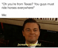 "We do other stuff too okay.: ""Oh you're from Texas? You guys must  ride horses everywhere!""  Me  @texashumor  [Screams internally We do other stuff too okay."