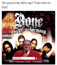 Oh you're into 90's rap? Then who is  this?  PARENTAL  ADVISORY  EIPLICIT CONTENT  KENNETH BONE  EEN  TWO ...I'll wait ⏱
