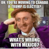 America, Facebook, and Instagram: OH, YOUREMOVING TO CANADA  IFTRUMPIS  WHATS WRONG  WITH MEXICO  umgflip com That's pretty racist, you liberal googans... election mexico election2016 liberals libbys libtards liberallogic liberal ccw247 conservative constitution presidenttrump nobama stupidliberals merica america stupiddemocrats donaldtrump trump2016 patriot trump yeeyee presidentdonaldtrump draintheswamp makeamericagreatagain trumptrain maga Add me on Snapchat and get to know me. Don't be a stranger: thetypicallibby Partners: @tomorrowsconservatives 🇺🇸 @too_savage_for_democrats 🐍 @thelastgreatstand 🇺🇸 @always.right 🐘 TURN ON POST NOTIFICATIONS! Make sure to check out our joint Facebook - Right Wing Savages Joint Instagram - @rightwingsavages Joint Twitter - @wethreesavages Follow my backup page: @the_typical_liberal_backup