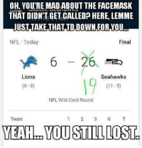 For those still upset about the face mask... GoHawks: OH, YOUTRE MADABOUT THE FACEMASK  THAT DIDNITEGET CALLED HERE, LEMME  JUST TAKETHAT TD DOWN FOR YOU  NFL Today  Final  6 26  Lions  Seahawks  (9-8)  NFL Wild Card Round  Team  YEAH-en YOU STILL LOSTg For those still upset about the face mask... GoHawks