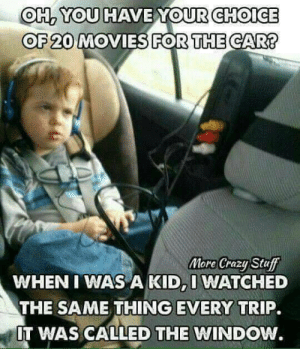 Crazy, Memes, and Movies: OH2 YOU HAVE YOURCHOICE  OF 20 MOVIES FOR THE CAR?  More Crazy Stu  WHEN I WAS A KID,I WATCHED  THE SAME THING EVERY TRIP.  IT WAS CALLED THE WINDOW.