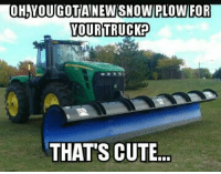 OHAVOUCOTIANEWSNOW PLOW FOR  YOUR TRUCK?  THATS CUTE... That's cute....~ James