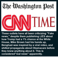 "viral video: ohe tuashington post  CNN TIME  These outlets have all been criticizing ""Fake  news,"" despite them publishing LIES about  how Trump had a 1% chance at the White  House, Mike Brown had his hands up,  Benghazi was inspired by a viral video, and  propaganda about Obamacare before  they knew anything about it. This is  considered real news apparently"