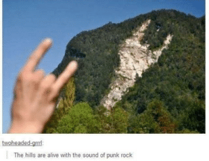 Alive, The Hills, and Rock: oheaded-grr  The hills are alive with the sound of punk rock That's very punk rock of you