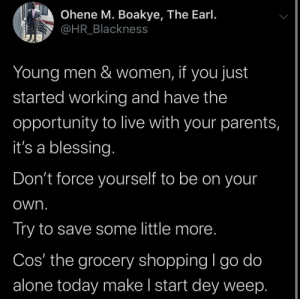 Don't get peer pressured out of a good deal: Ohene M. Boakye, The Earl.  @HR_Blackness  Young men & women, if you just  started working and have the  opportunity to live with your parents,  it's a blessing.  Don't force yourself to be on your  own.  Try to save some little more.  Cos' the grocery shopping I go do  alone today make I start dey weep. Don't get peer pressured out of a good deal
