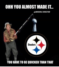 You Gotta Be Quicker Than That: OHH YOU ALMOST MADE IT..  @MASSA/OLEBOREDUM  Steelers  YOU HAVE TO BE QUICKER THAN THAT