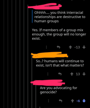 Facepalm, Relationships, and Interracial: Ohhhh.... you think interracial  relationships are destructive to  human groups  Yes. If members of a group mix  enough, the group will no longer  exist.  t-13  So..? humans will continue to  exist, isn't that what matters?  t 13  Are you advocating for  genocide?  t-6 Interracial relationship is genocide