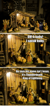 thefrogman:  It's possible I may have added some things to my mom's nativity scene when she wasn't looking.: OHIA baby!  I speak balby.   He says isnameisn't lesus.  t's Thunderdeath  King of Lightning thefrogman:  It's possible I may have added some things to my mom's nativity scene when she wasn't looking.