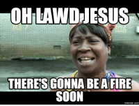 oh lawd: OHILANDRESUS  THERES GONNA BE A FIRE  SOON  Memes. COM