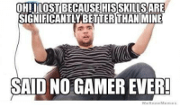 C'mon, who would want to admit THAT?: OHILOSTBECAUSE HIS SKLLISSARE  GNIFICANTLYBETTER THAN MINE  SAID NO GAMEREVER!  We Know Memes C'mon, who would want to admit THAT?