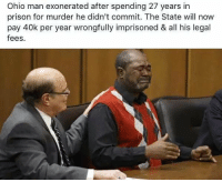 Doe, Funny, and Ups: Ohio man exonerated after spending 27 years in  prison for murder he didn't commit. The State will now  pay 40k per year wrongfully imprisoned & all his legal  fees. 40k a year does not make up for that.