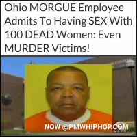 Ohio MORGUE Employee  Admits To Having SEX With  100 DEAD Women: Even  MURDER Victims!  NOW @PMWHIPHOPCOM FULL STORY AT PMWHIPHOP.COM LINK IN BIO ________ Shocking: An Ohio morgue employee revealed he may have had sex with 'a hundred' corpses and continued to do so even after his wife had tipped off authorities.