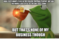 OHIO STATE WANTSTO BEINTHE COLLEGEFOOTBALLPLAYOFF BUT HAS  THE WORST LOSS OFALL OFTHE ONE LOSSTEAMS  BUT THATS NONE OF MY  BUSINESS THOUGH Friend of mine said this tonight about OSU