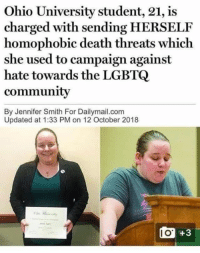 Memes, Death, and Ohio: Ohio University student, 21, is  charged with sending HERSELF  homophobic death threats which  she used to campaign against  hate towards the LGBTQ  communitv  By Jennifer Smith For Dailymail.com  Updated at 1:33 PM on 12 October 2018  1o +3  I O