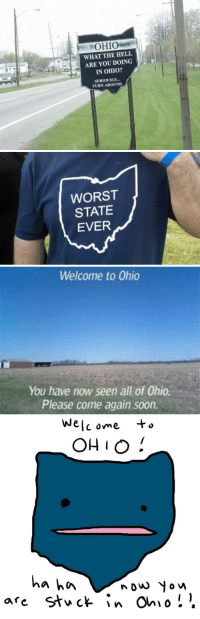 Beautiful, Fucking, and Soon...: OHIO  WHAT THE HELL  ARE YOU DOING  IN OHIO?  SERIOUSLY  TURN AROUND.   WORST  STATE  EVER   Welcome to Ohio  You have now seen all of Ohio.  Please come again.soon.   We  C ome  OHIO!  a hn  nouw Yow wobbleinthehox:  haaaaaaaaave-you-met-ted:  cultofthepigeon:  mariofartwii:  I will never get over the hate that surrounds Ohio.  FUKING MOST BEAUTIFUL POST IVE EVER SEEN DEAR FUCKING CHRIST BLESS