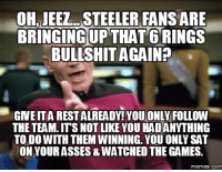 The Game: OHJEEL STEELER FANS ARE  BRINGINGUPTHAT6 RINGS  BULLSHIT AGAIN?  GNEITARESTALREADY!YOU ONLY FOLLOW  THE TEAM ITS NOTLIKE YOU HADANYTHING  TO DO WITH THEM WINNING. YOU ONLY SAT  ON YOURASSES& WATCHED THE GAMES.  memes. COM