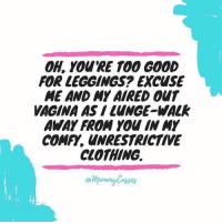 Ohl, Walking, and Walk Away: OHL YOURE TOO GOOD  FOR LEGGINGS EXCUSE  ME AND MY AIRED Our  VAGINA AS LUNGE WALK  AWAY FROM IN MY  COMF, UNRESTRICTIVE  CLOTHING. 😂😂