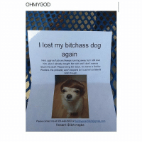 poor dog omg lmao: OHM YGOD  lost my bitchass dog  again  He's ugly as fuck and keeps running away but I still love  him, plus I already bought him shit and I don't wanna  return the stuff. Please bring him back, his name is Senior  Woofers. He probably won't respond to it cus he's a fake lil  bitch though  Please contact me at 661-440-5950 or  booteyeater8969@gmail.com  Reward: $5ish maybe poor dog omg lmao
