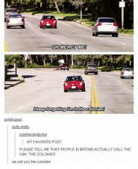 """{ funnytumblr textposts funnytextpost tumblr funnytumblrpost tumblrfunny followme tumblrfunny textpost tumblrpost haha}: OHMERCYME  Ikeepforgettingimin the colonies  potatogepi  duffy-fluff  MY FAVORITE POST  PLEASE TELL ME THAT PEOPLE IN BRITAIN ACTUALLY CALL THE  USA """"THE COLONIES  we call you the colonies { funnytumblr textposts funnytextpost tumblr funnytumblrpost tumblrfunny followme tumblrfunny textpost tumblrpost haha}"""