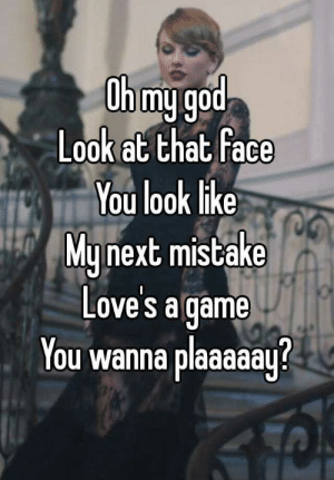 God, Oh My God, and Game: Ohmyg  Look at that face  You look like  Munext mistake  Love's a game  You wanna plaaaaau? Oh my god Look at that face You look like My next mistake Love's a ...