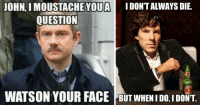 Memes, Watson, and Face: OHN. I MOUSTACHE YOUAIDONT ALWAYS DIE.  OUESTION  WATSON YOUR FACE  GUT WHENIO  ,I DONT. Memes