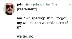 Shit, Restaurant, and Chip: ohn @mrjohndarby- 1m  [restaurant]  me: *whispering* shit, I forgot  my wallet, can you take care of  it?  waiter: no Some people just refuse to chip in.