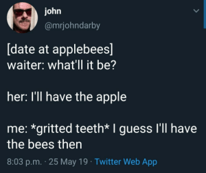 meirl: ohn  @mrjohndarby  date at applebees  waiter: what'll it be?  her: I'll have the apple  me: *gritted teeth* I guess I'll have  the bees then  8:03 p.m. 25 May 19 Twitter Web App meirl