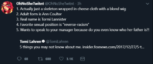 """Anaconda, Racism, and Foxnews: OhNoSheTwitnt @OhNoSheTwitnt 3h  1. Actually just a skeleton wrapped in cheese cloth with a blond wig  2. Adult form is Ann Coulter  3. Real name is Tormi Lannister  4. Favorite sexual position is """"reverse-racism""""  5. Wants to speak to your manager because do you even know who her father is?!  Tomi Lahren. @Tom.Lahren  5 things you may not know about me. insider.foxnews.com/2017/12/27/5-t.. 6. My jaw can unhinge similar to that of an Anaconda."""