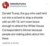 OhNoSheTwitnt  @OhNoSheTwitnt  Donald Trump, the guy who said he'd  run into a school to stop a shooter  with an AR-15, isn't even brave  enough to attend the White House  Correspondent's Dinner because  people are making jokes about him  there.  4/28/18, 5:10 PM