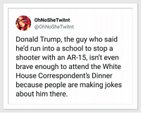 OhNoSheTwitnt  @OhNoSheTwitnt  Donald Trump, the guy who said  he'd run into a school to stop a  shooter with an AR-15, isn't even  brave enough to attend the White  House Correspondents Dinner  because people are making jokes  about him there.