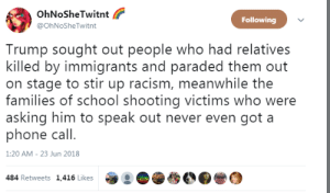 sought: OhNoSheTwitnt  @OhNoSheTwitnt  Following  Trump sought out people who had relatives  killed by immigrants and paraded them out  on stage to stir up racism, meanwhile the  families of school shooting victims who were  asking him to speak out never even got a  phone call.  1:20 AM- 23 Jun 2018  484 Retweets 1,416 Likes  :